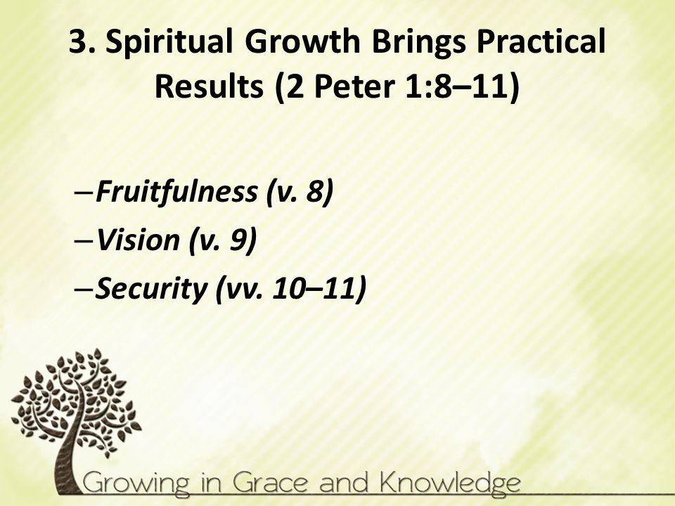 3. Spiritual Growth Brings Practical Results (2 Peter 1:8–11) – Fruitfulness (v. 8) – Vision (v. 9) – Security (vv. 10–11)