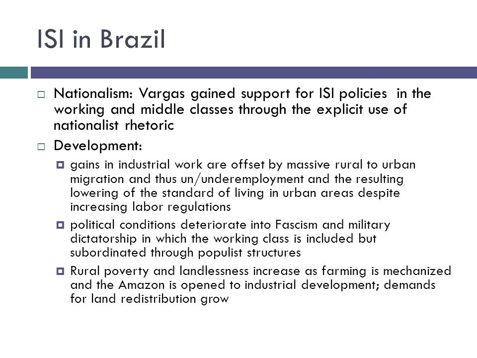 ISI in Brazil Nationalism: Vargas gained support for ISI policies in the working and middle classes through the explicit use of nationalist rhetoric D
