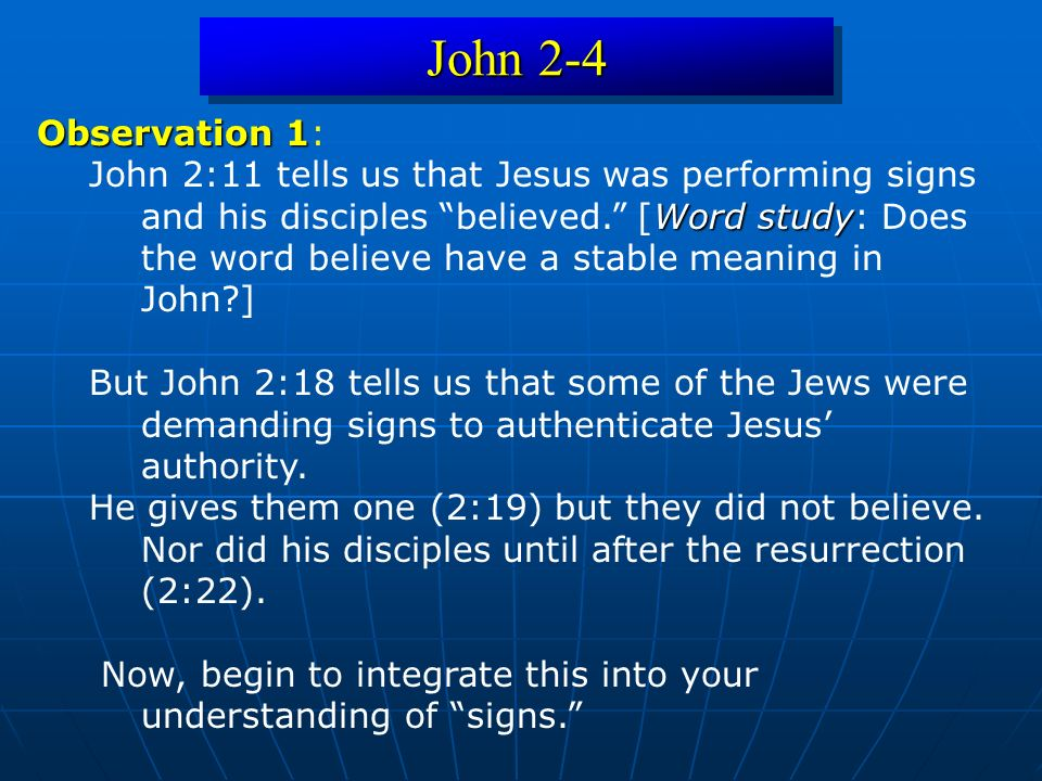 John 2-4 Observation 1 Observation 1: Word study John 2:11 tells us that Jesus was performing signs and his disciples believed. [Word study: Does the