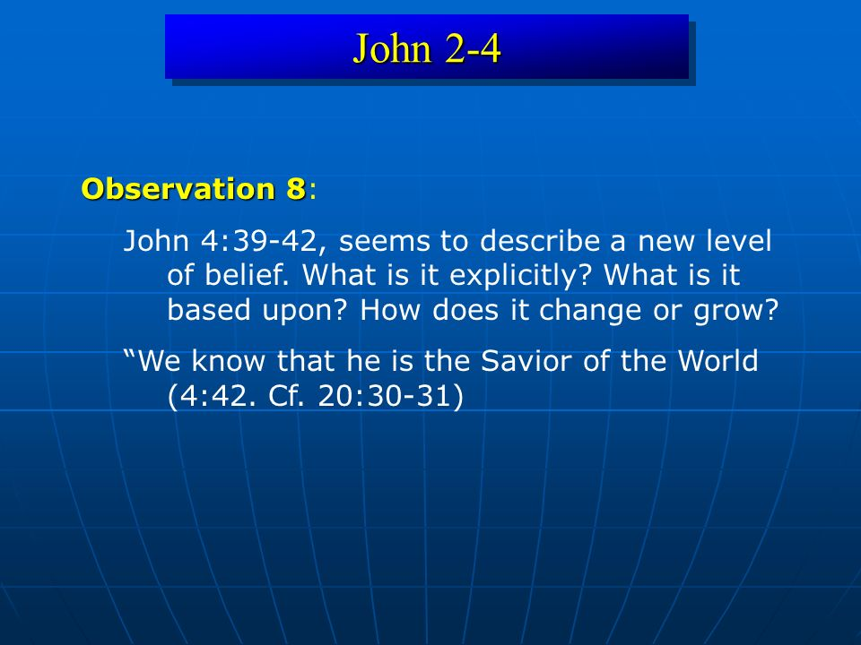 John 2-4 Observation 8 Observation 8: John 4:39-42, seems to describe a new level of belief. What is it explicitly? What is it based upon? How does it