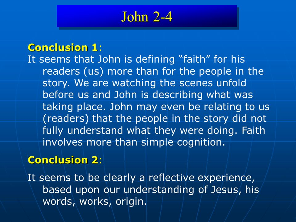 John 2-4 Conclusion 1 Conclusion 1: It seems that John is defining faith for his readers (us) more than for the people in the story.
