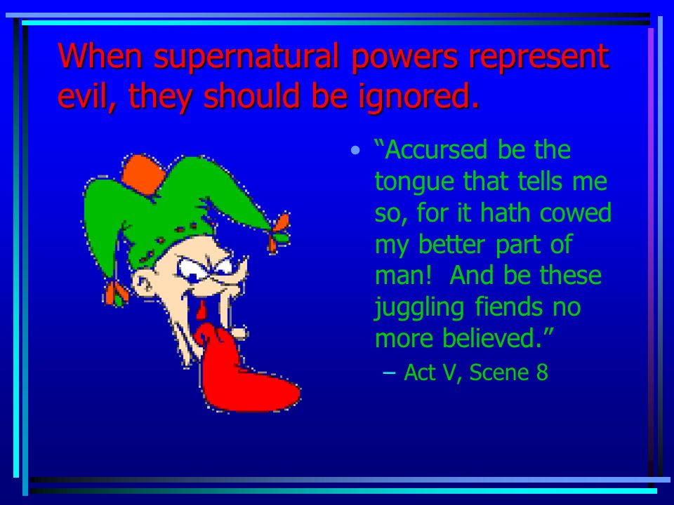 When supernatural powers represent evil, they should be ignored. darknessBut tis strange! And oftentimes, to win us to our harm, the instruments of da