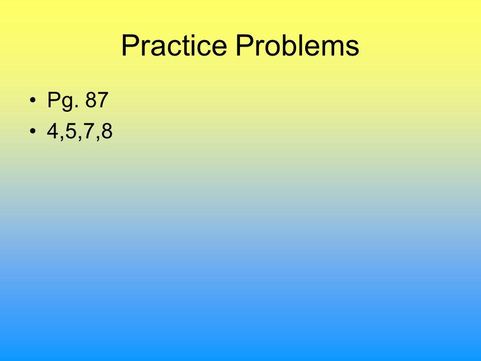 Practice Problems Pg. 87 4,5,7,8