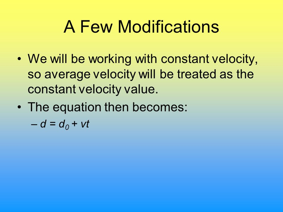 A Few Modifications We will be working with constant velocity, so average velocity will be treated as the constant velocity value. The equation then b