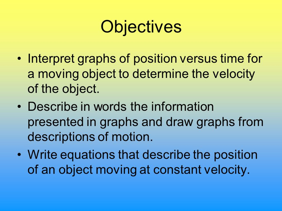 Objectives Interpret graphs of position versus time for a moving object to determine the velocity of the object. Describe in words the information pre