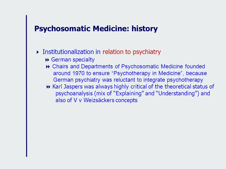 Psychosomatic Medicine: history Institutionalization in relation to psychiatry German specialty Chairs and Departments of Psychosomatic Medicine found