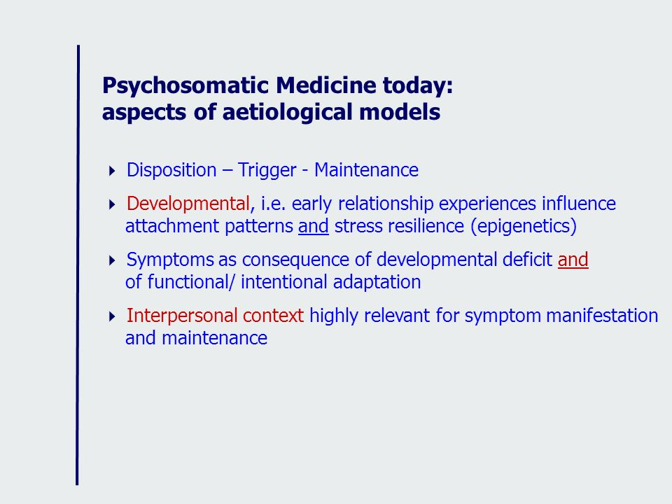Psychosomatic Medicine today: aspects of aetiological models Disposition – Trigger - Maintenance Developmental, i.e. early relationship experiences in