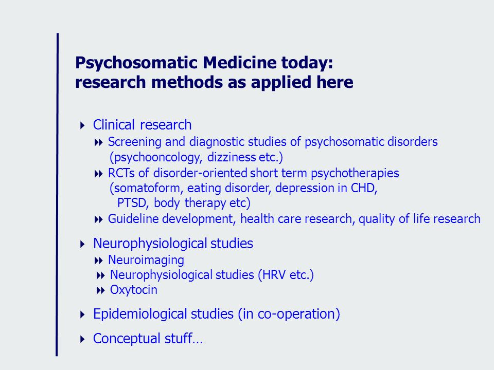 Psychosomatic Medicine today: research methods as applied here Clinical research Screening and diagnostic studies of psychosomatic disorders (psychoon
