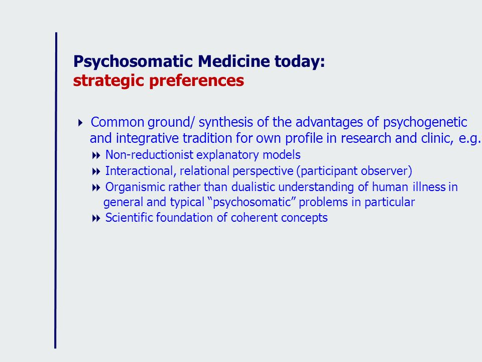 Psychosomatic Medicine today: strategic preferences Common ground/ synthesis of the advantages of psychogenetic and integrative tradition for own prof