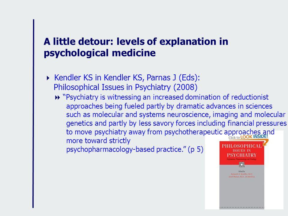 A little detour: levels of explanation in psychological medicine Kendler KS in Kendler KS, Parnas J (Eds): Philosophical Issues in Psychiatry (2008) P