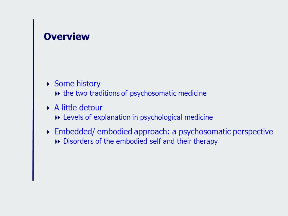 Overview Some history the two traditions of psychosomatic medicine A little detour Levels of explanation in psychological medicine Embedded/ embodied