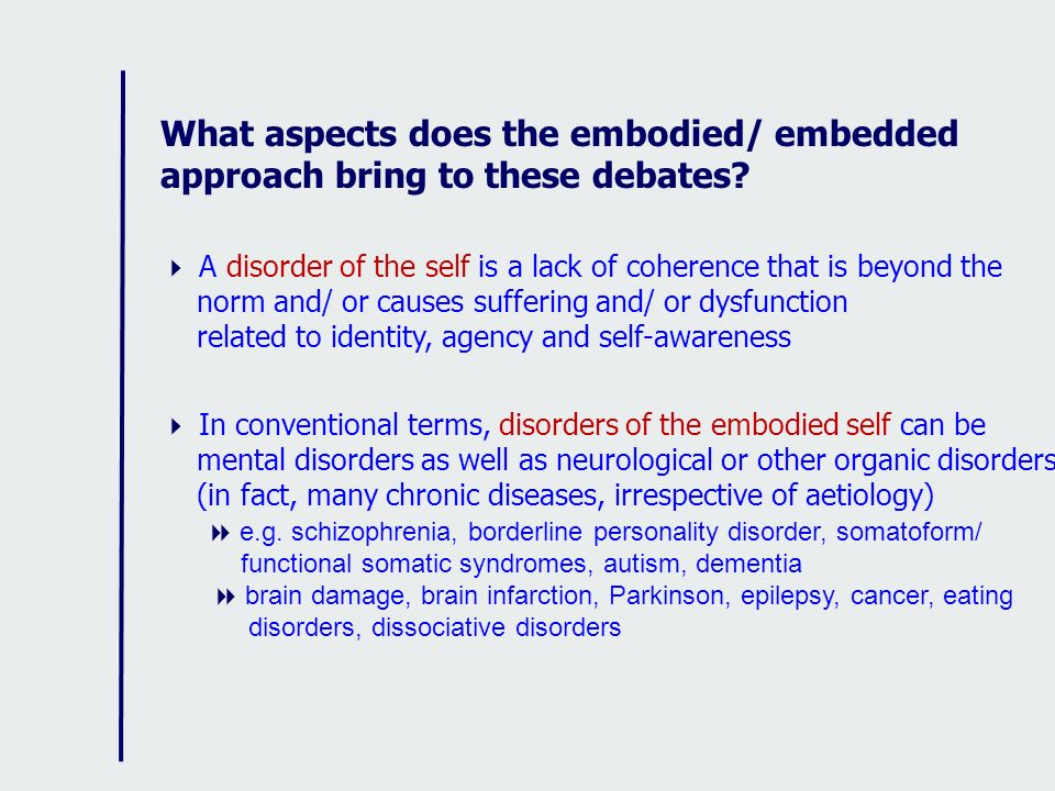 What aspects does the embodied/ embedded approach bring to these debates? A disorder of the self is a lack of coherence that is beyond the norm and/ o