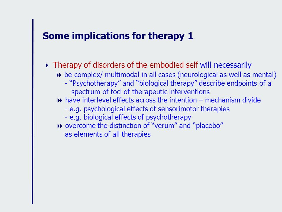 Some implications for therapy 1 Therapy of disorders of the embodied self will necessarily be complex/ multimodal in all cases (neurological as well a