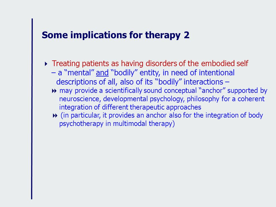 Some implications for therapy 2 Treating patients as having disorders of the embodied self – a mental and bodily entity, in need of intentional descri