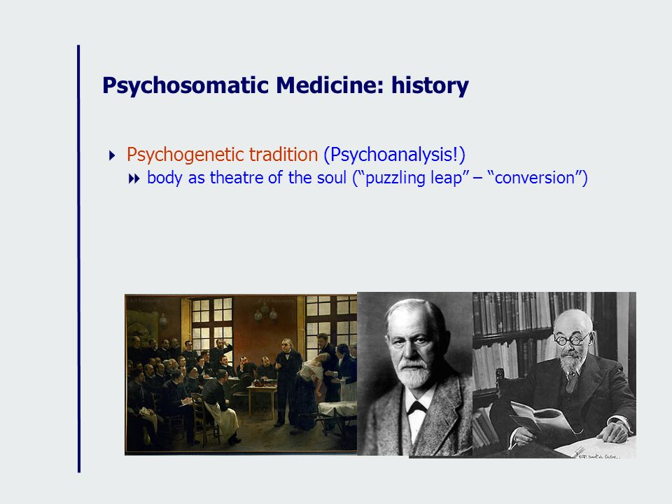Psychosomatic Medicine: history Psychogenetic tradition (Psychoanalysis!) body as theatre of the soul (puzzling leap – conversion)