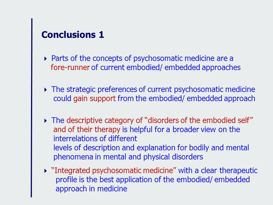 Conclusions 1 Parts of the concepts of psychosomatic medicine are a fore-runner of current embodied/ embedded approaches The strategic preferences of