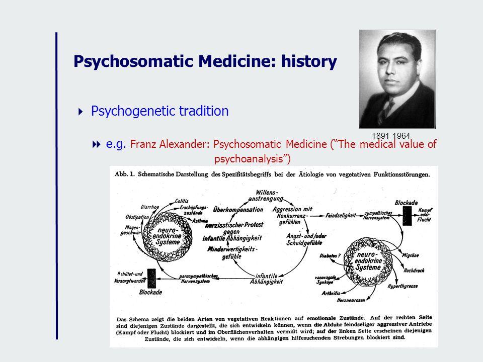 Psychosomatic Medicine: history Psychogenetic tradition e.g. Franz Alexander: Psychosomatic Medicine (The medical value of psychoanalysis) 1891-1964