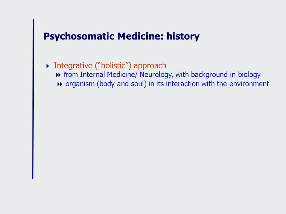 Psychosomatic Medicine: history Integrative (holistic) approach from Internal Medicine/ Neurology, with background in biology organism (body and soul)