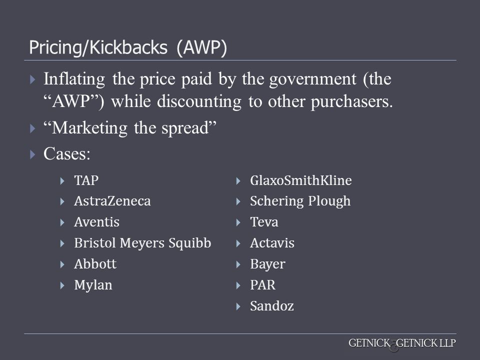 Pricing/Kickbacks (AWP) Inflating the price paid by the government (the AWP) while discounting to other purchasers. Marketing the spread Cases: TAP As