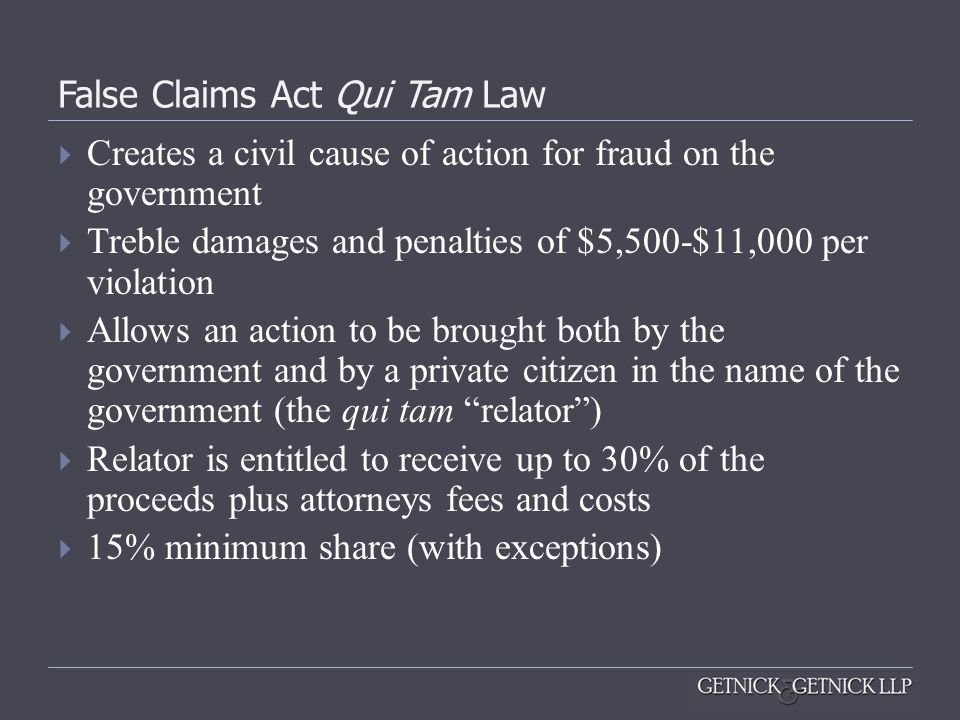 False Claims Act Qui Tam Law Creates a civil cause of action for fraud on the government Treble damages and penalties of $5,500-$11,000 per violation