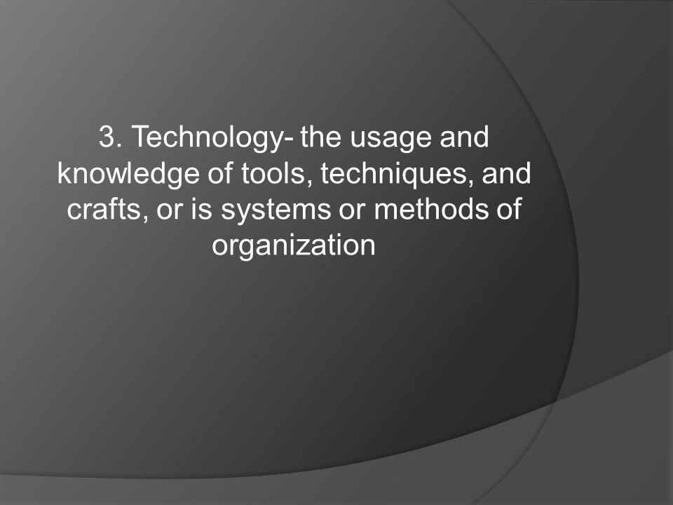 3. Technology- the usage and knowledge of tools, techniques, and crafts, or is systems or methods of organization
