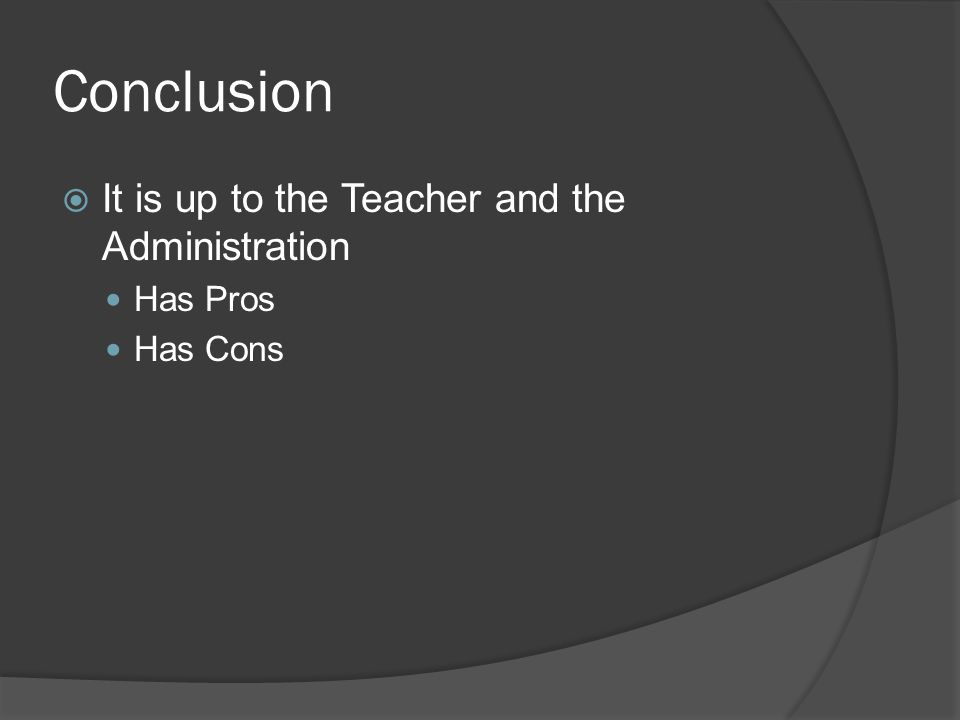 Conclusion It is up to the Teacher and the Administration Has Pros Has Cons