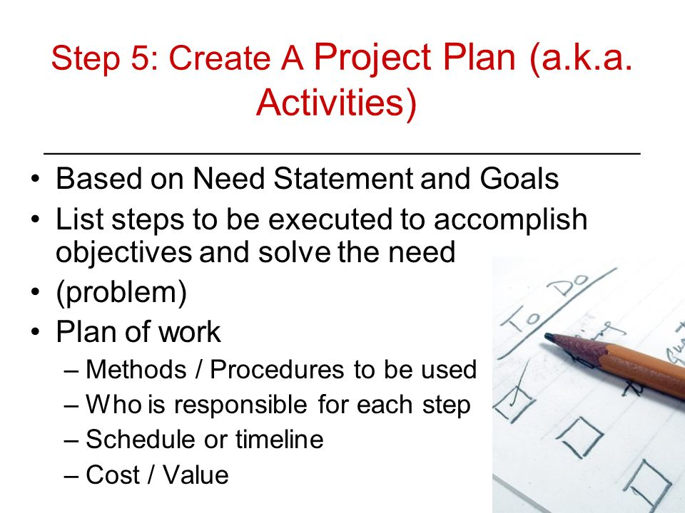 Step 5: Create A Project Plan (a.k.a. Activities) ________________________________________ Based on Need Statement and Goals List steps to be executed