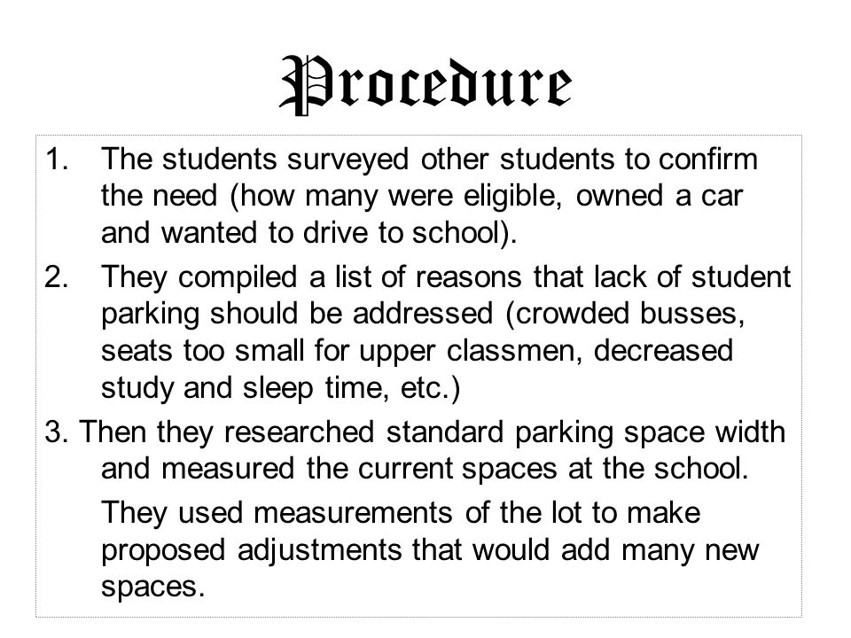 Procedure 1.The students surveyed other students to confirm the need (how many were eligible, owned a car and wanted to drive to school). 2.They compi