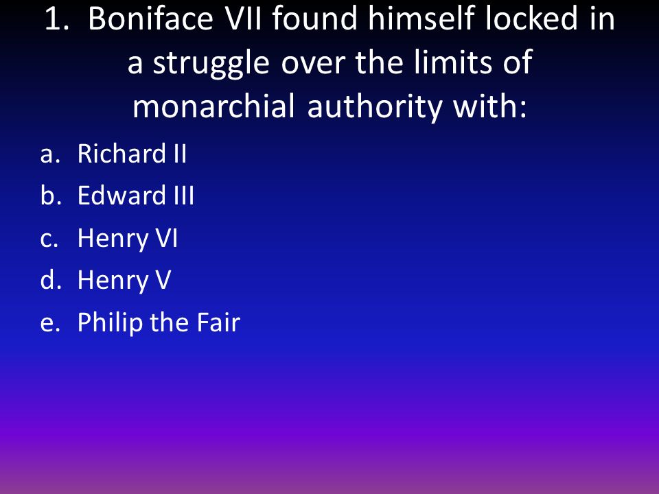 1. Boniface VII found himself locked in a struggle over the limits of monarchial authority with: a.Richard II b.Edward III c.Henry VI d.Henry V e.Phil