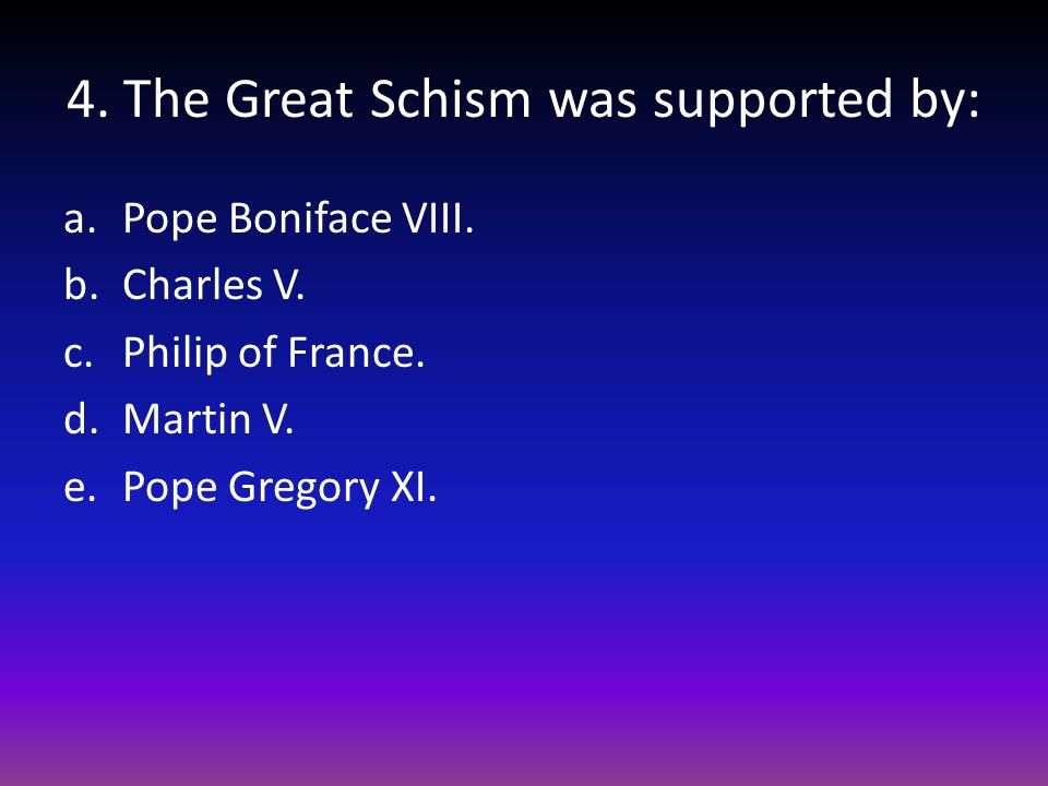 4. The Great Schism was supported by: a.Pope Boniface VIII. b.Charles V. c.Philip of France. d.Martin V. e.Pope Gregory XI.