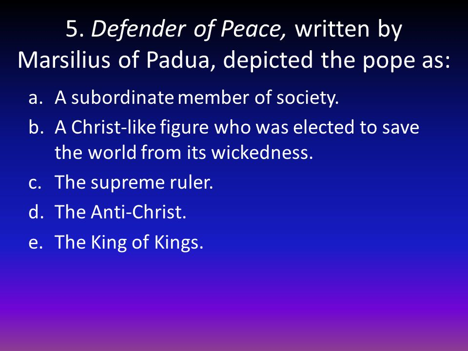 5. Defender of Peace, written by Marsilius of Padua, depicted the pope as: a.A subordinate member of society. b.A Christ-like figure who was elected t