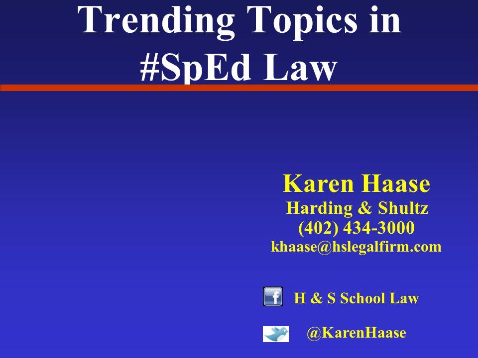 Trending Topics in #SpEd Law Karen Haase Harding & Shultz (402) 434-3000 khaase@hslegalfirm.com H & S School Law @KarenHaase