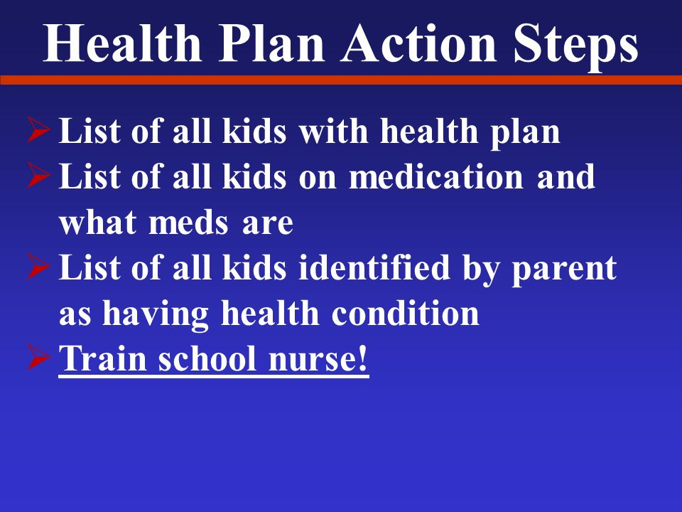 Health Plan Action Steps List of all kids with health plan List of all kids on medication and what meds are List of all kids identified by parent as having health condition Train school nurse!