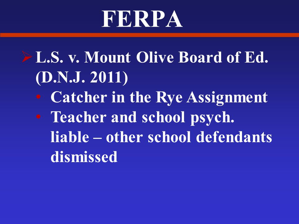 FERPA L.S. v. Mount Olive Board of Ed. (D.N.J. 2011) Catcher in the Rye Assignment Teacher and school psych. liable – other school defendants dismisse