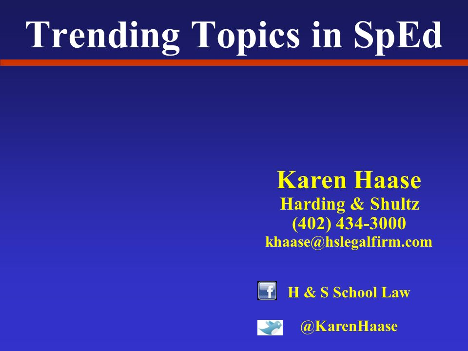 Trending Topics in SpEd Karen Haase Harding & Shultz (402) 434-3000 khaase@hslegalfirm.com H & S School Law @KarenHaase