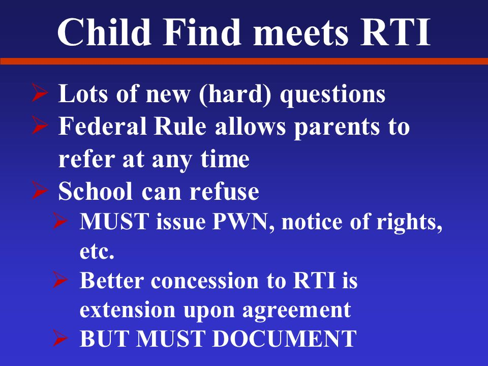 Child Find meets RTI Lots of new (hard) questions Federal Rule allows parents to refer at any time School can refuse MUST issue PWN, notice of rights, etc.