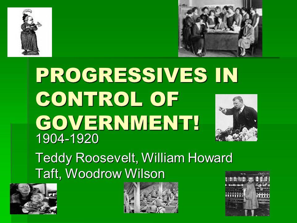 PROGRESSIVES IN CONTROL OF GOVERNMENT! 1904-1920 Teddy Roosevelt, William Howard Taft, Woodrow Wilson