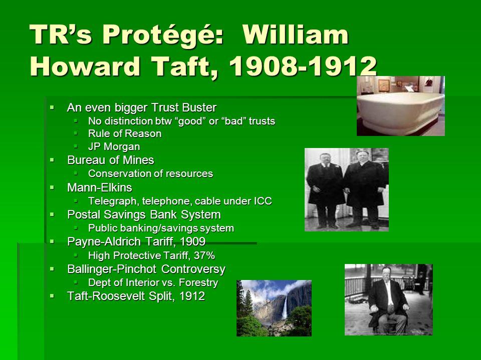 TRs Protégé: William Howard Taft, 1908-1912 An even bigger Trust Buster An even bigger Trust Buster No distinction btw good or bad trusts No distincti