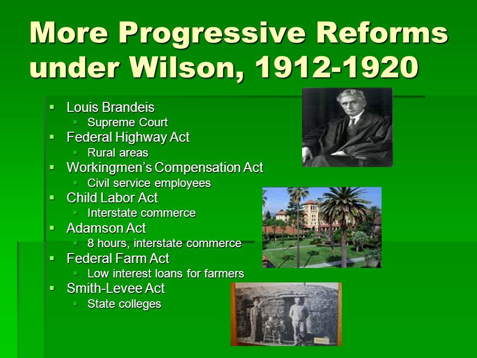 More Progressive Reforms under Wilson, 1912-1920 Louis Brandeis Louis Brandeis Supreme Court Supreme Court Federal Highway Act Federal Highway Act Rur