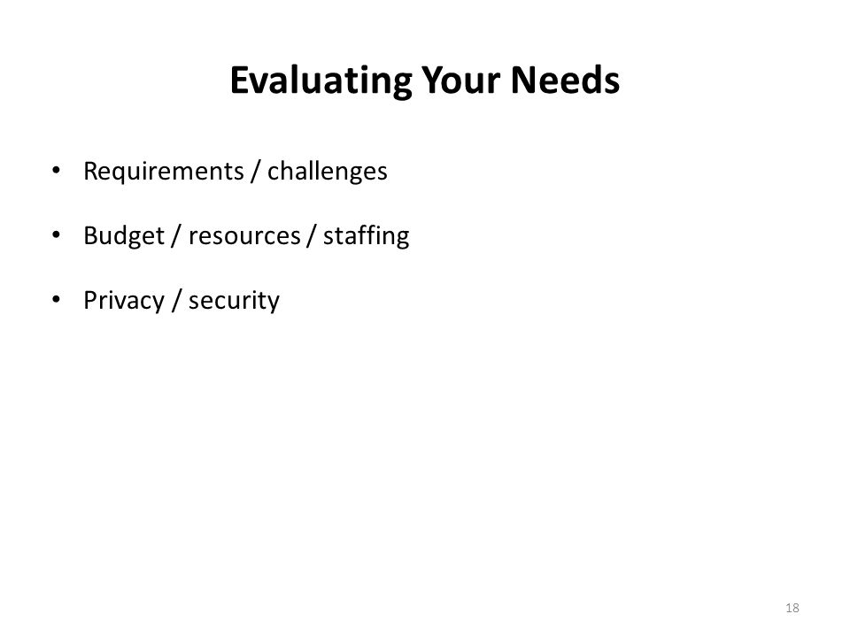 18 Evaluating Your Needs Requirements / challenges Budget / resources / staffing Privacy / security