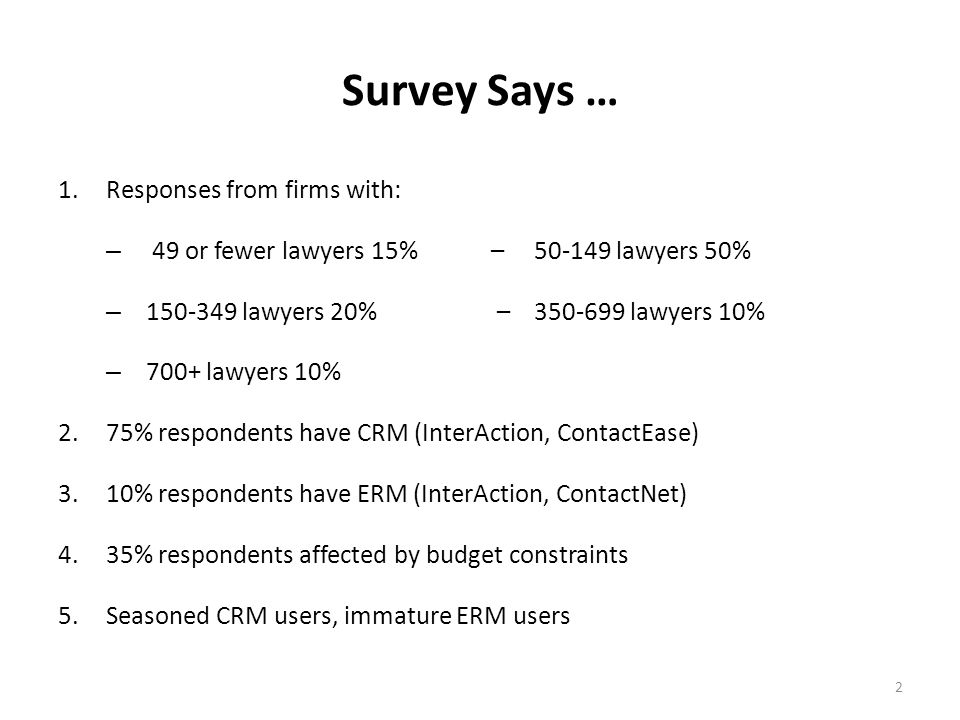 2 Survey Says … 1.Responses from firms with: – 49 or fewer lawyers 15% – 50-149 lawyers 50% – 150-349 lawyers 20% – 350-699 lawyers 10% – 700+ lawyers 10% 2.75% respondents have CRM (InterAction, ContactEase) 3.10% respondents have ERM (InterAction, ContactNet) 4.35% respondents affected by budget constraints 5.Seasoned CRM users, immature ERM users