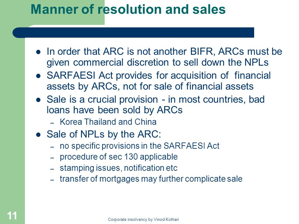 Corporate insolvency by Vinod Kothari 11 Manner of resolution and sales In order that ARC is not another BIFR, ARCs must be given commercial discretio
