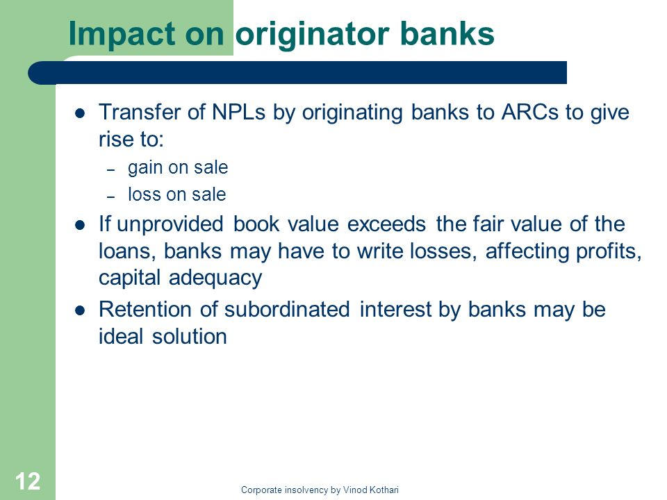 Corporate insolvency by Vinod Kothari 12 Impact on originator banks Transfer of NPLs by originating banks to ARCs to give rise to: – gain on sale – lo