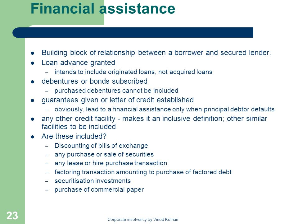 Corporate insolvency by Vinod Kothari 23 Financial assistance Building block of relationship between a borrower and secured lender. Loan advance grant