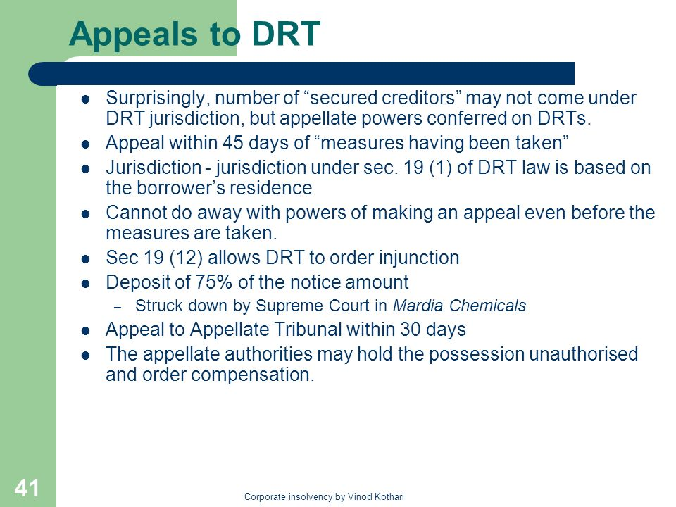Corporate insolvency by Vinod Kothari 41 Appeals to DRT Surprisingly, number of secured creditors may not come under DRT jurisdiction, but appellate p