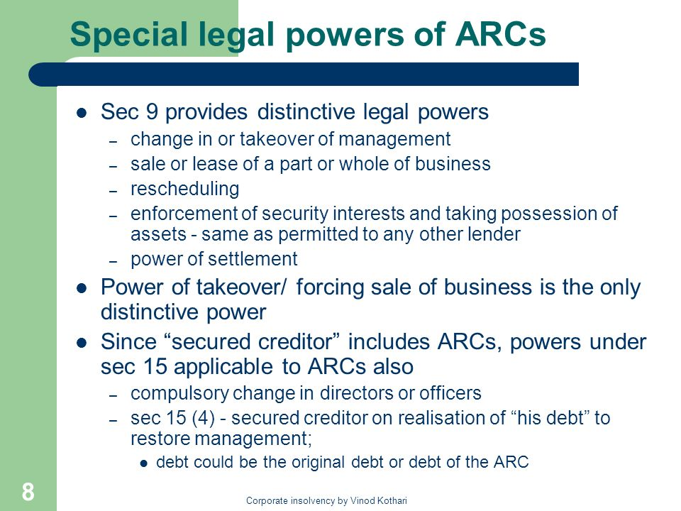 Corporate insolvency by Vinod Kothari 8 Special legal powers of ARCs Sec 9 provides distinctive legal powers – change in or takeover of management – s