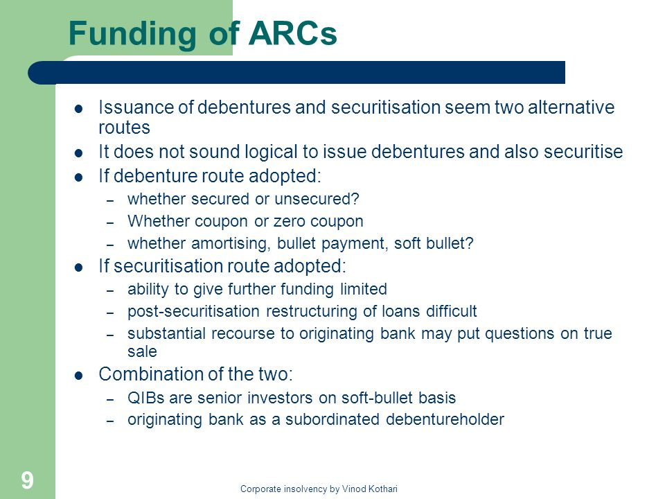 Corporate insolvency by Vinod Kothari 9 Funding of ARCs Issuance of debentures and securitisation seem two alternative routes It does not sound logica