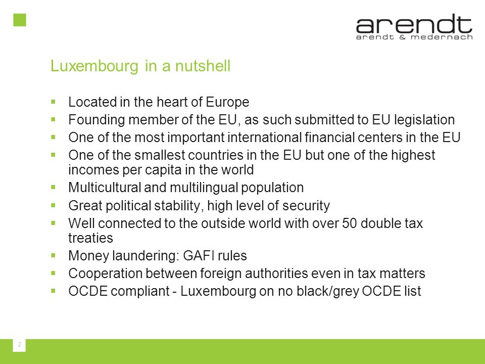 2 Luxembourg in a nutshell Located in the heart of Europe Founding member of the EU, as such submitted to EU legislation One of the most important int