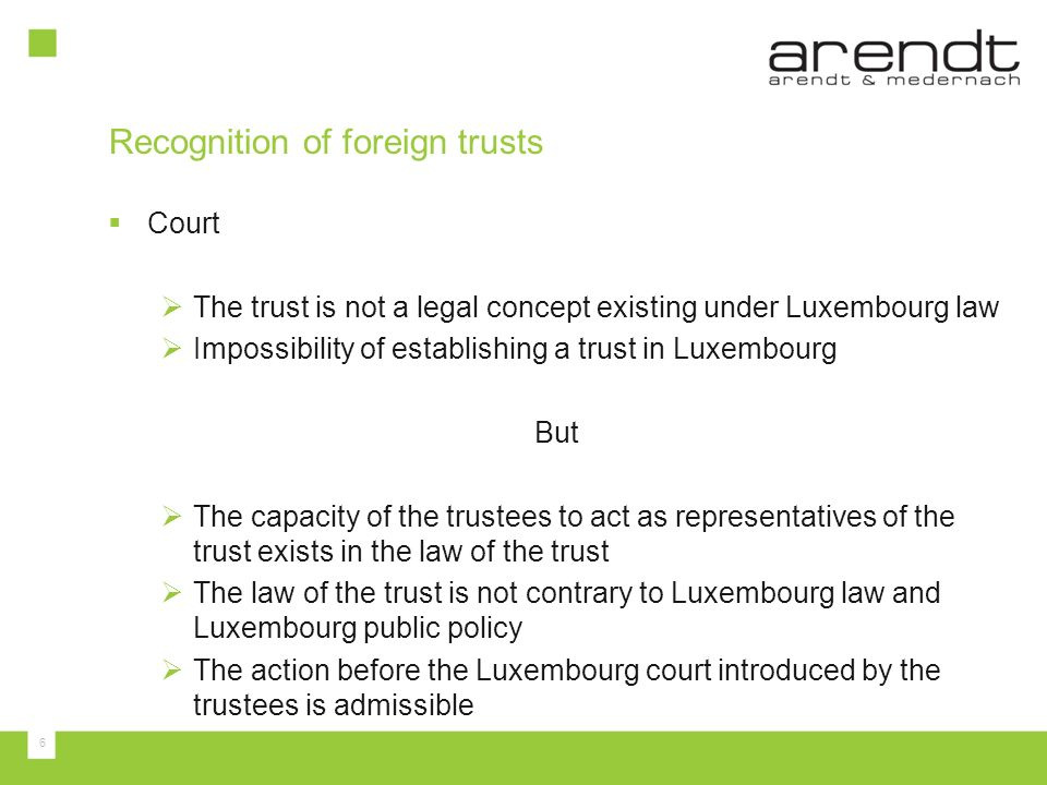 6 Court The trust is not a legal concept existing under Luxembourg law Impossibility of establishing a trust in Luxembourg But The capacity of the tru