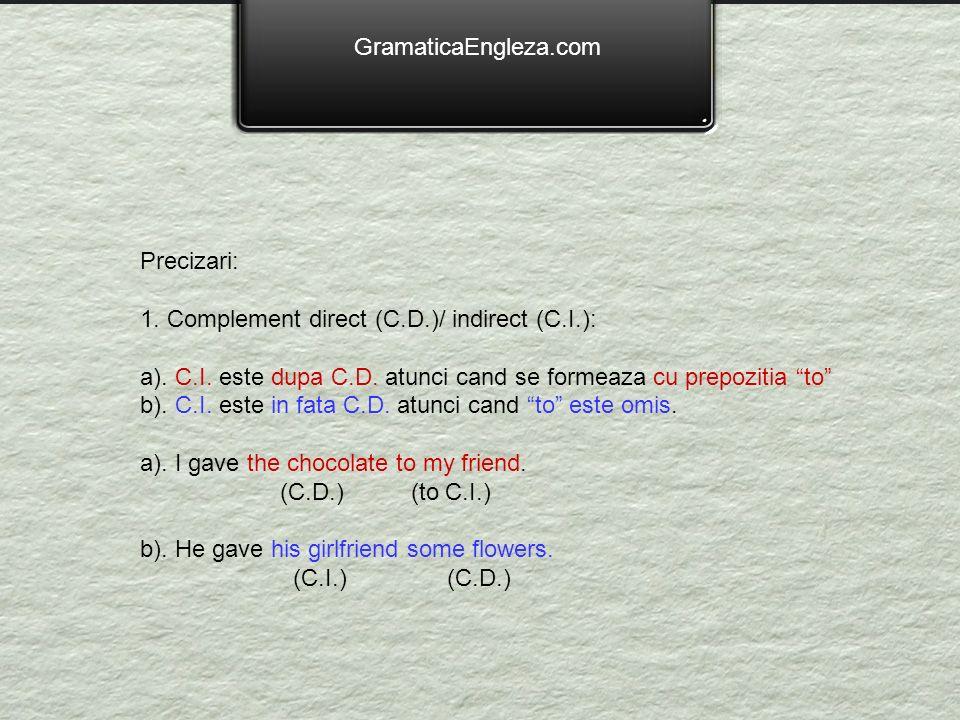 GramaticaEngleza.com Precizari: 1. Complement direct (C.D.)/ indirect (C.I.): a). C.I. este dupa C.D. atunci cand se formeaza cu prepozitia to b). C.I